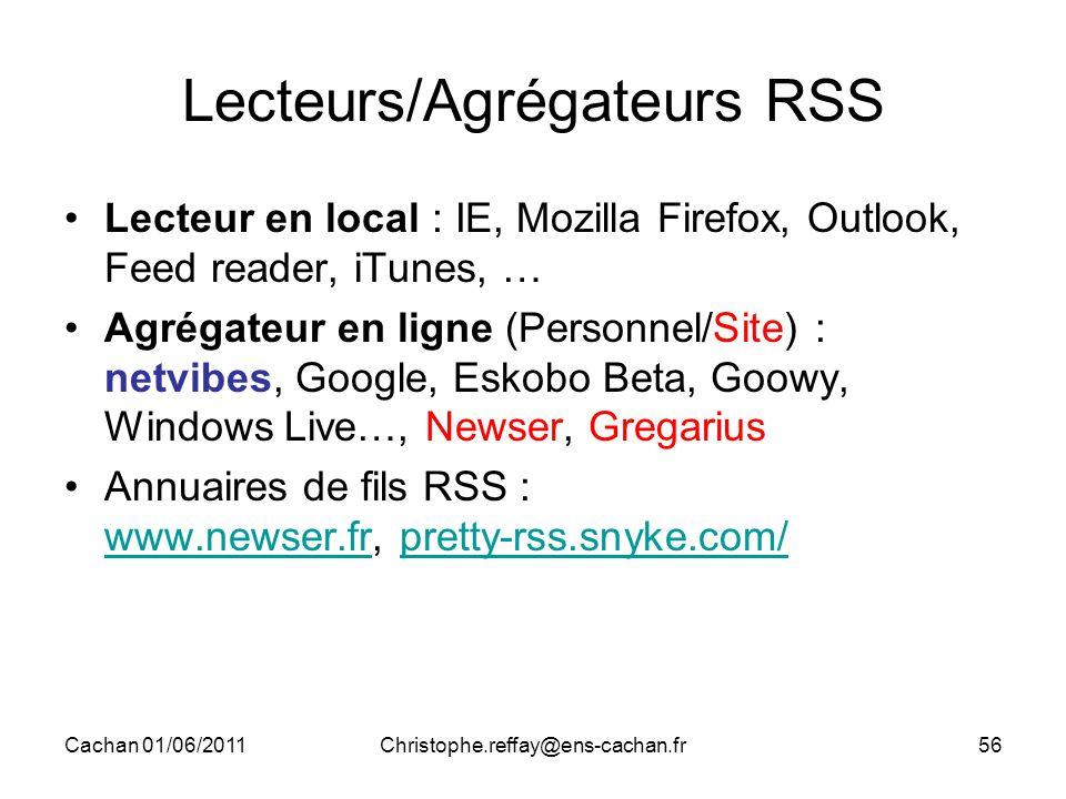 Cachan 01/06/2011Christophe.reffay@ens-cachan.fr56 Lecteurs/Agrégateurs RSS Lecteur en local : IE, Mozilla Firefox, Outlook, Feed reader, iTunes, … Agrégateur en ligne (Personnel/Site) : netvibes, Google, Eskobo Beta, Goowy, Windows Live…, Newser, Gregarius Annuaires de fils RSS : www.newser.fr, pretty-rss.snyke.com/ www.newser.frpretty-rss.snyke.com/
