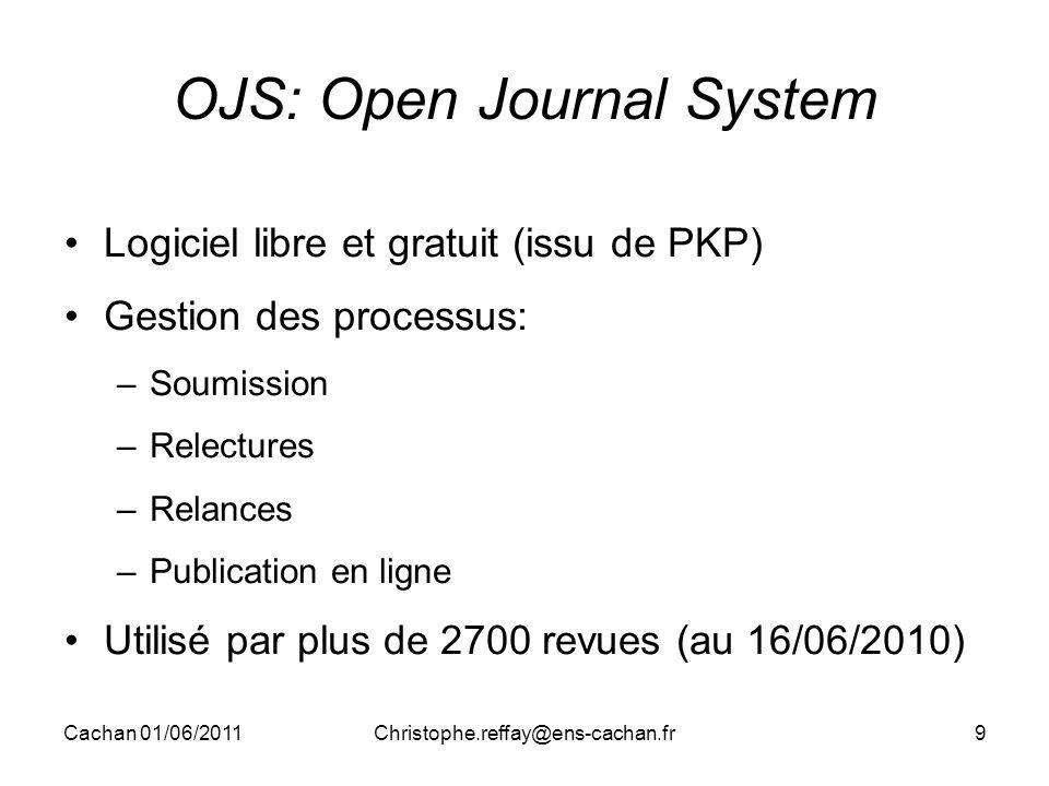 Cachan 01/06/2011Christophe.reffay@ens-cachan.fr9 OJS: Open Journal System Logiciel libre et gratuit (issu de PKP) Gestion des processus: –Soumission