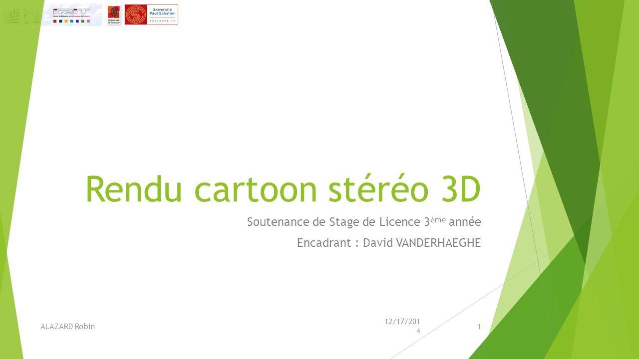 Rendu cartoon stéréo 3D Soutenance de Stage de Licence 3 ème année Encadrant : David VANDERHAEGHE 12/17/2014 ALAZARD Robin1