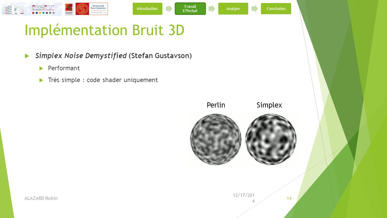 Implémentation Bruit 3D  Simplex Noise Demystified (Stefan Gustavson)  Performant  Très simple : code shader uniquement 12/17/2014 ALAZARD Robin14
