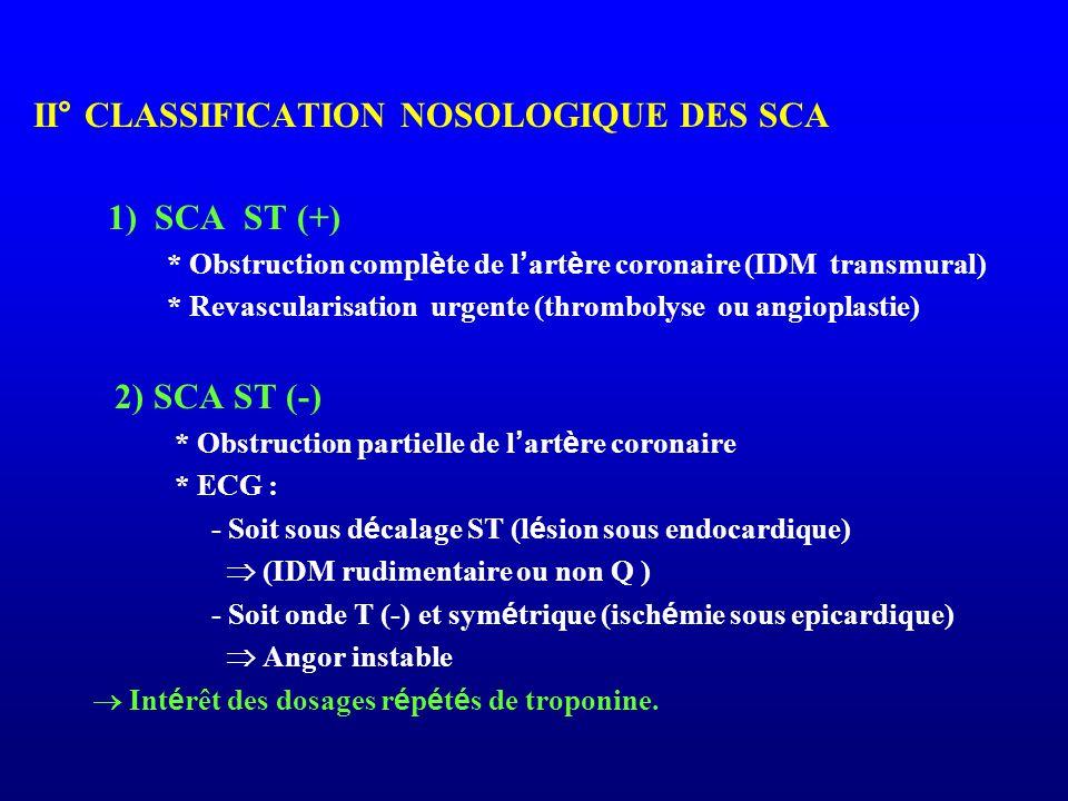 II° CLASSIFICATION NOSOLOGIQUE DES SCA 1) SCA ST (+) * Obstruction compl è te de l ' art è re coronaire (IDM transmural) * Revascularisation urgente (