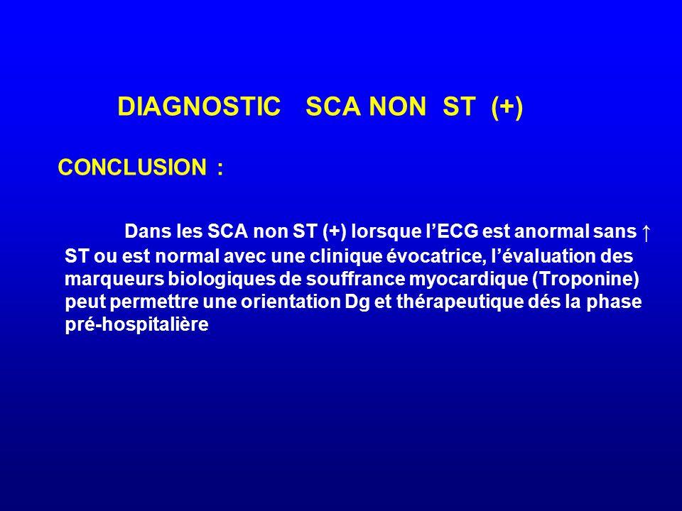 DIAGNOSTIC SCA NON ST (+) CONCLUSION : Dans les SCA non ST (+) lorsque l'ECG est anormal sans ↑ ST ou est normal avec une clinique évocatrice, l'évalu
