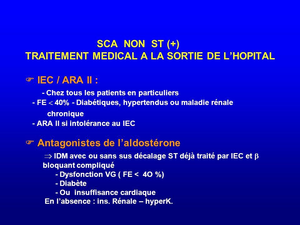 SCA NON ST (+) TRAITEMENT MEDICAL A LA SORTIE DE L'HOPITAL  IEC / ARA II : - Chez tous les patients en particuliers - FE  40% - Diabétiques, hyperte