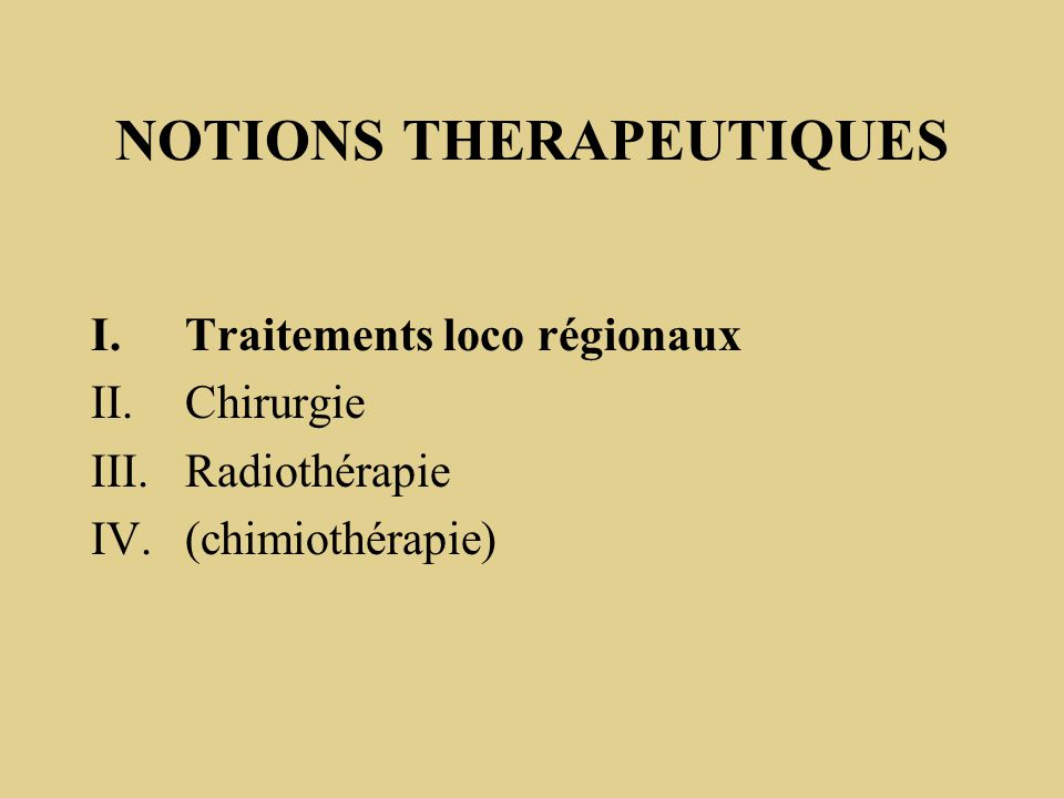 NOTIONS THERAPEUTIQUES I.Traitements loco régionaux II.Chirurgie III.Radiothérapie IV.(chimiothérapie)