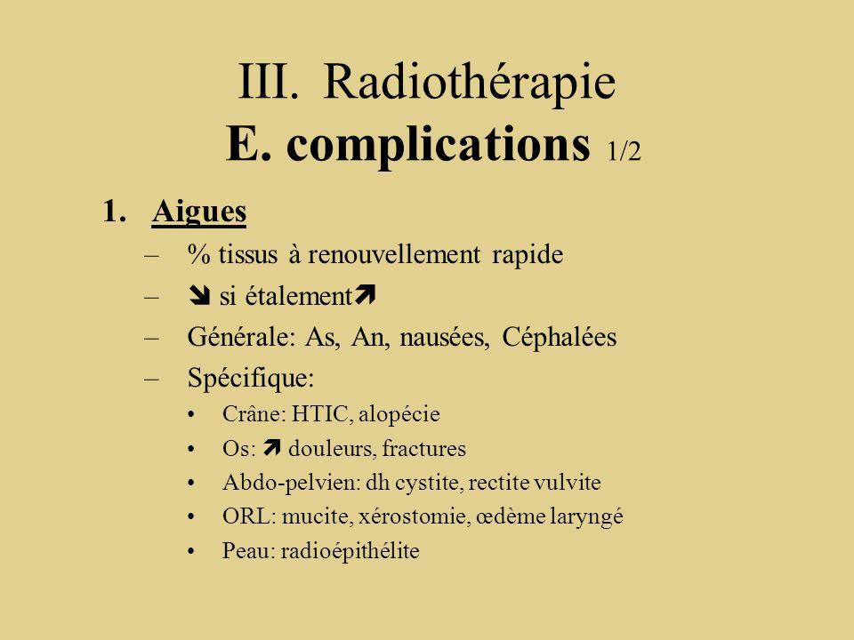 III.Radiothérapie E. complications 1/2 1.Aigues –% tissus à renouvellement rapide –  si étalement  –Générale: As, An, nausées, Céphalées –Spécifique