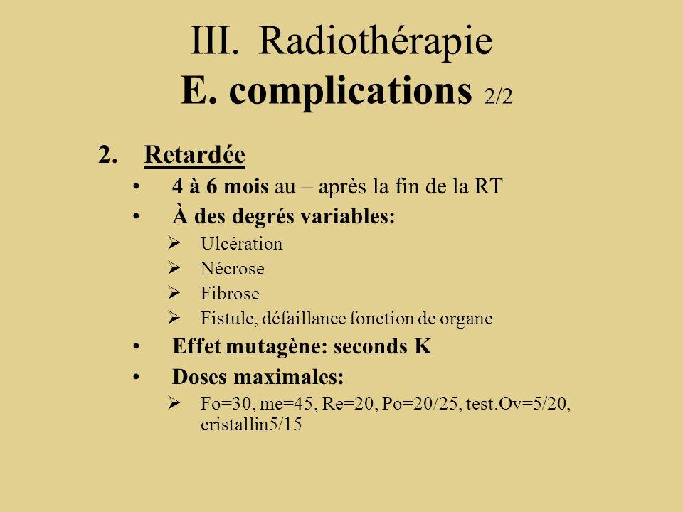 III.Radiothérapie E. complications 2/2 2.Retardée 4 à 6 mois au – après la fin de la RT À des degrés variables:  Ulcération  Nécrose  Fibrose  Fis