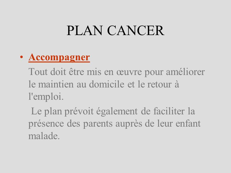 PLAN CANCER Accompagner Tout doit être mis en œuvre pour améliorer le maintien au domicile et le retour à l'emploi. Le plan prévoit également de facil