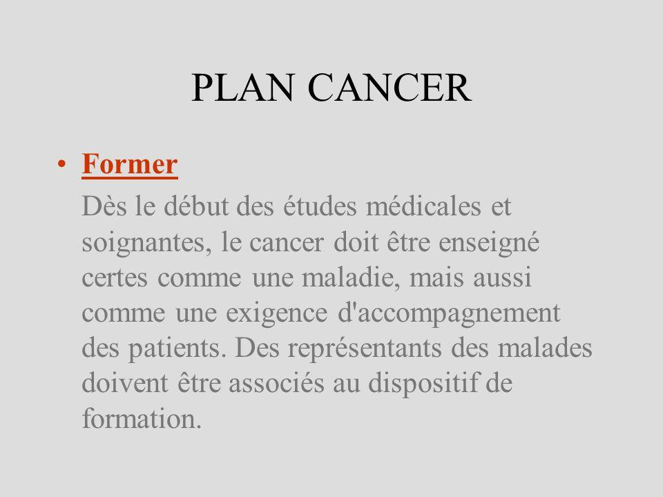 PLAN CANCER Former Dès le début des études médicales et soignantes, le cancer doit être enseigné certes comme une maladie, mais aussi comme une exigen