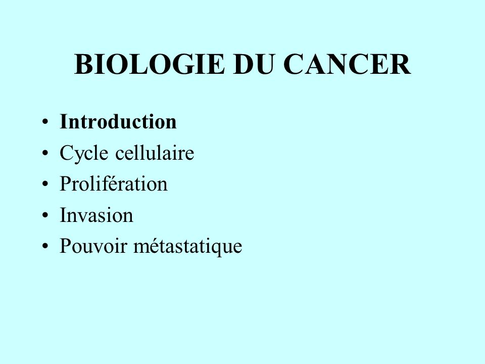 BIOLOGIE DU CANCER Introduction Cycle cellulaire Prolifération Invasion Pouvoir métastatique