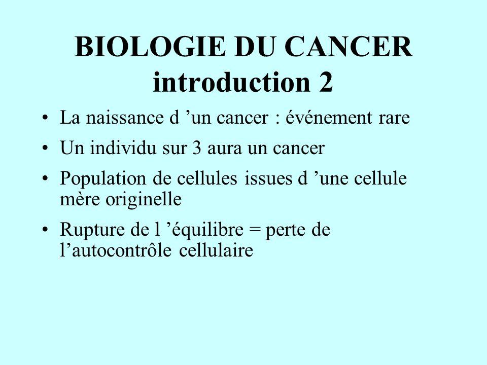 BIOLOGIE DU CANCER introduction 2 La naissance d 'un cancer : événement rare Un individu sur 3 aura un cancer Population de cellules issues d 'une cel