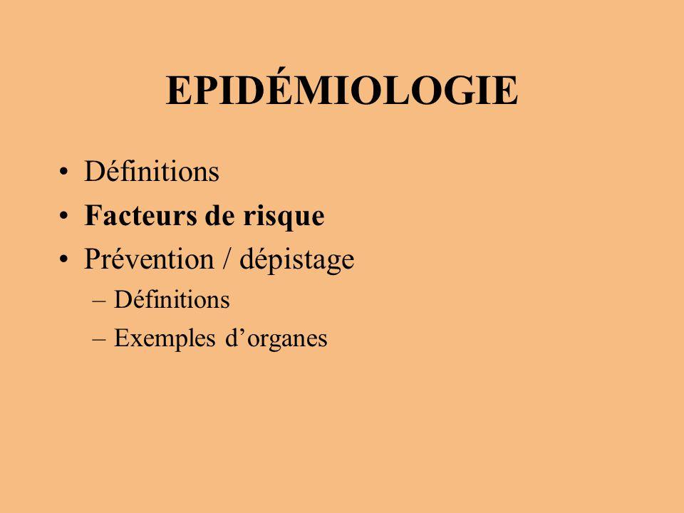 EPIDÉMIOLOGIE Définitions Facteurs de risque Prévention / dépistage –Définitions –Exemples d'organes