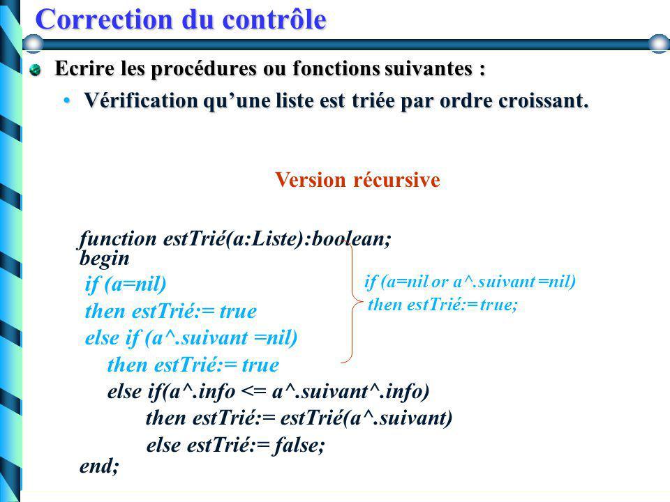 Correction du contrôle Exercice 2 : Définir une liste chaînée codant une suite d'entiersDéfinir une liste chaînée codant une suite d'entiers Type Liste = ^cellule cellule = record info:integer; suivant: Liste; end;