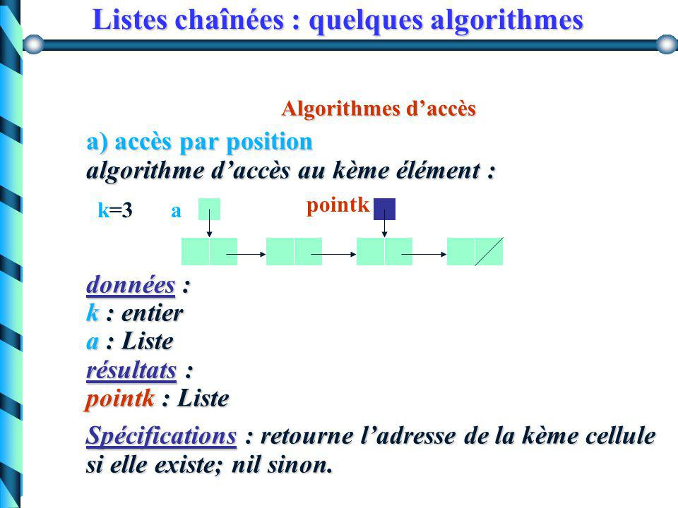 Listes chaînées : quelques algorithmes Calcul du nombre d'occurrences d'un élément dans une liste Version récursive function nbOcc(val typeElement, a:Liste):integer begin if (a=nil) then nbOcc:= 0 else if (a^.info =val) then nbOcc:=1 + nbOcc(val, a^.suivant); then nbOcc:=1 + nbOcc(val, a^.suivant); else nbOcc:=nbOcc(val, a^.suivant); else nbOcc:=nbOcc(val, a^.suivant);end;