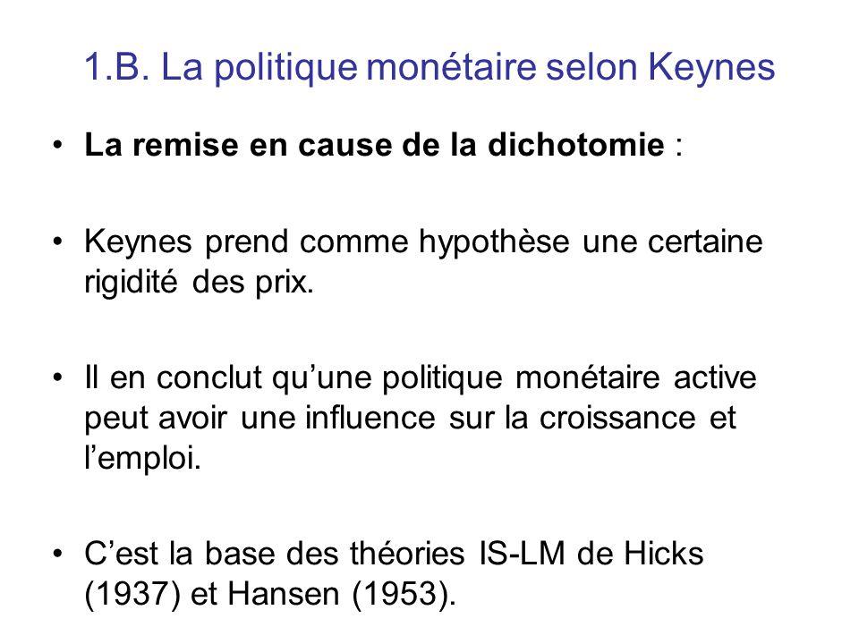 1.B. La politique monétaire selon Keynes La remise en cause de la dichotomie : Keynes prend comme hypothèse une certaine rigidité des prix. Il en conc