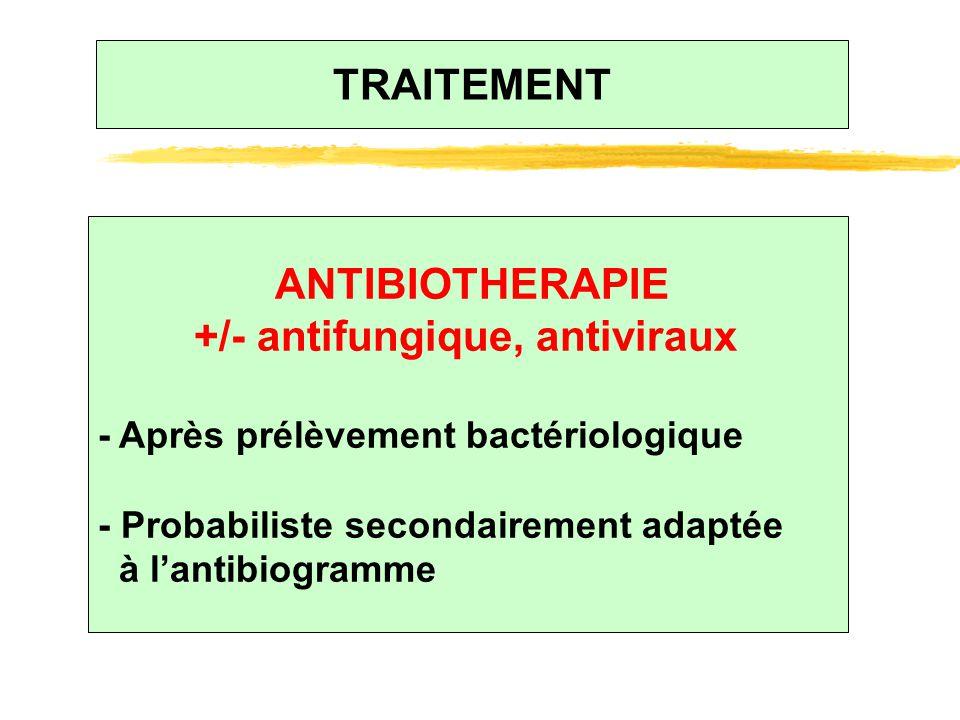 TRAITEMENT ANTIBIOTHERAPIE +/- antifungique, antiviraux - Après prélèvement bactériologique - Probabiliste secondairement adaptée à l'antibiogramme