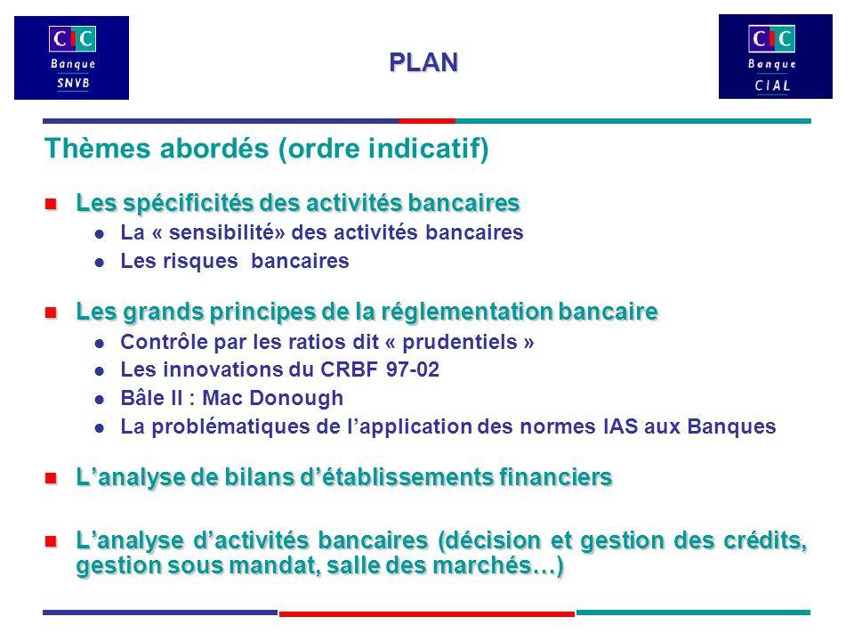 PLAN Thèmes abordés (ordre indicatif) Les spécificités des activités bancaires Les spécificités des activités bancaires La « sensibilité» des activités bancaires Les risques bancaires Les grands principes de la réglementation bancaire Les grands principes de la réglementation bancaire Contrôle par les ratios dit « prudentiels » Les innovations du CRBF 97-02 Bâle II : Mac Donough La problématiques de l'application des normes IAS aux Banques L'analyse de bilans d'établissements financiers L'analyse de bilans d'établissements financiers L'analyse d'activités bancaires (décision et gestion des crédits, gestion sous mandat, salle des marchés…) L'analyse d'activités bancaires (décision et gestion des crédits, gestion sous mandat, salle des marchés…)
