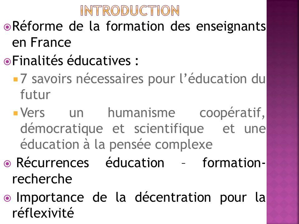  Réforme de la formation des enseignants en France  Finalités éducatives :  7 savoirs nécessaires pour l'éducation du futur  Vers un humanisme coopératif, démocratique et scientifique et une éducation à la pensée complexe  Récurrences éducation – formation- recherche  Importance de la décentration pour la réflexivité