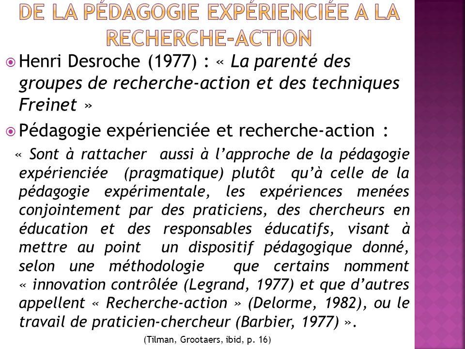  Henri Desroche (1977) : « La parenté des groupes de recherche-action et des techniques Freinet »  Pédagogie expérienciée et recherche-action : « Sont à rattacher aussi à l'approche de la pédagogie expérienciée (pragmatique) plutôt qu'à celle de la pédagogie expérimentale, les expériences menées conjointement par des praticiens, des chercheurs en éducation et des responsables éducatifs, visant à mettre au point un dispositif pédagogique donné, selon une méthodologie que certains nomment « innovation contrôlée (Legrand, 1977) et que d'autres appellent « Recherche-action » (Delorme, 1982), ou le travail de praticien-chercheur (Barbier, 1977) ».