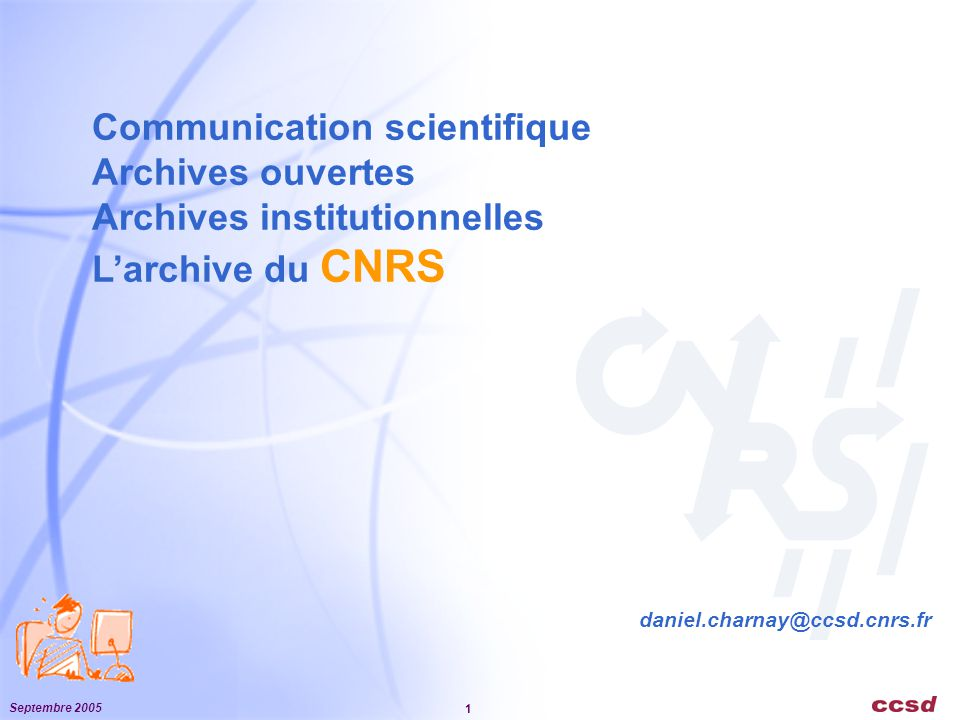 Septembre 2005 1 Communication scientifique Archives ouvertes Archives institutionnelles L'archive du CNRS daniel.charnay@ccsd.cnrs.fr