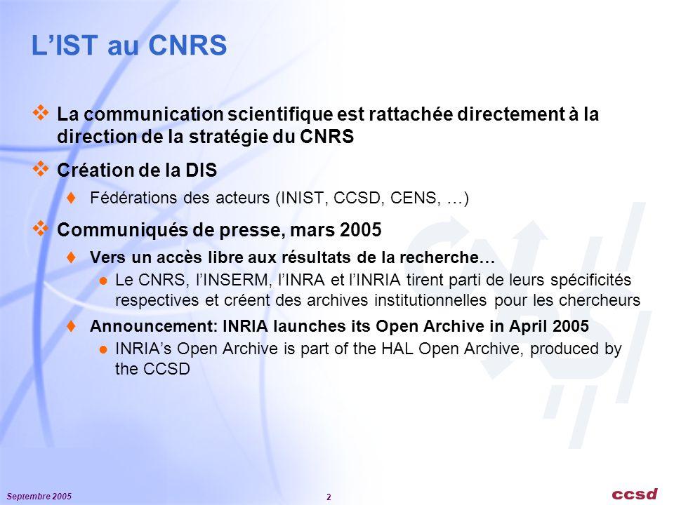 Septembre 2005 2 L'IST au CNRS  La communication scientifique est rattachée directement à la direction de la stratégie du CNRS  Création de la DIS  Fédérations des acteurs (INIST, CCSD, CENS, …)  Communiqués de presse, mars 2005  Vers un accès libre aux résultats de la recherche… Le CNRS, l'INSERM, l'INRA et l'INRIA tirent parti de leurs spécificités respectives et créent des archives institutionnelles pour les chercheurs  Announcement: INRIA launches its Open Archive in April 2005 INRIA's Open Archive is part of the HAL Open Archive, produced by the CCSD