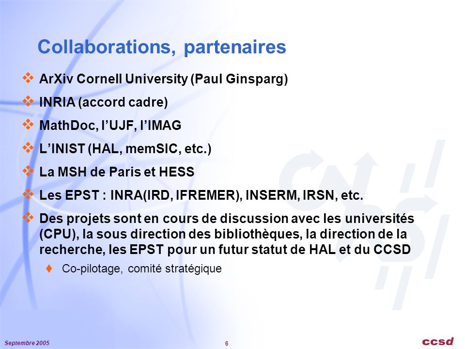Septembre 2005 6 Collaborations, partenaires  ArXiv Cornell University (Paul Ginsparg)  INRIA (accord cadre)  MathDoc, l'UJF, l'IMAG  L'INIST (HAL, memSIC, etc.)  La MSH de Paris et HESS  Les EPST : INRA(IRD, IFREMER), INSERM, IRSN, etc.