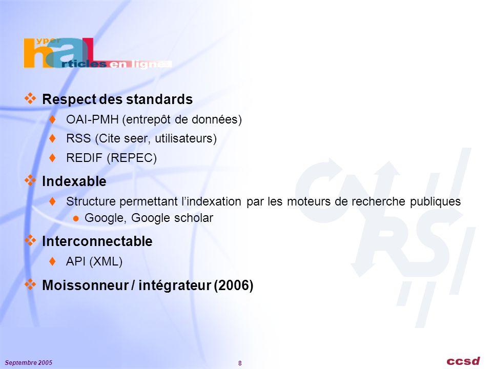 Septembre 2005 8  Respect des standards  OAI-PMH (entrepôt de données)  RSS (Cite seer, utilisateurs)  REDIF (REPEC)  Indexable  Structure permettant l'indexation par les moteurs de recherche publiques Google, Google scholar  Interconnectable  API (XML)  Moissonneur / intégrateur (2006)