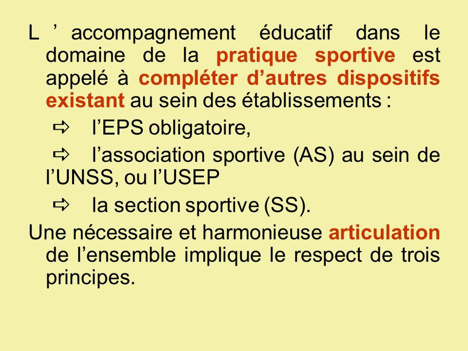 L'accompagnement éducatif dans le domaine de la pratique sportive est appelé à compléter d'autres dispositifs existant au sein des établissements : ll 'EPS obligatoire, ll 'association sportive (AS) au sein de l'UNSS, ou l'USEP ll a section sportive (SS).