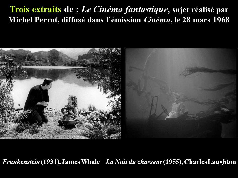 Trois extraits de : Le Cinéma fantastique, sujet réalisé par Michel Perrot, diffusé dans l'émission Cinéma, le 28 mars 1968 Frankenstein (1931), James Whale La Nuit du chasseur (1955), Charles Laughton