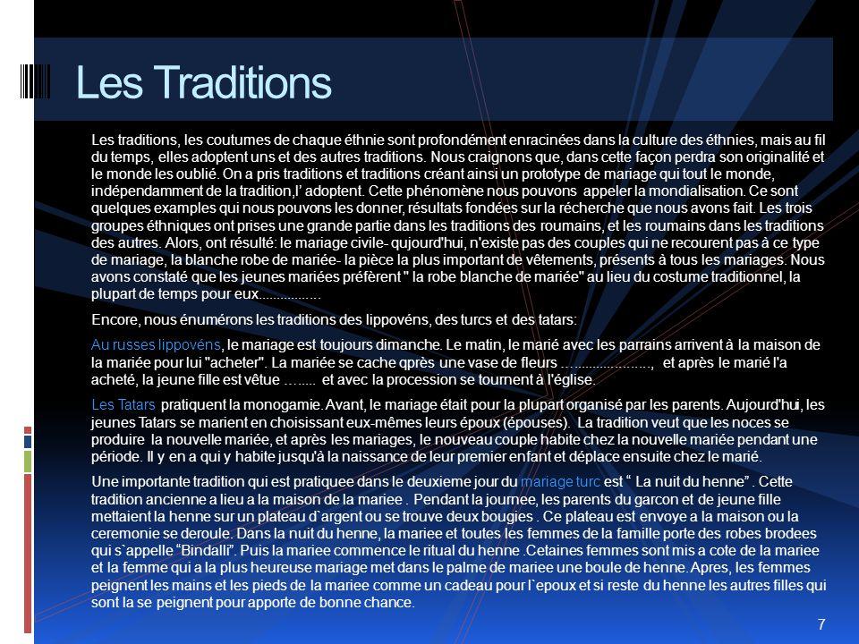 Traditiile, obiceiurile fiecarei etnii sunt adanc inradacinate in cultura etniilor, cu trecerea timpului insa, acestea adopta fiecare din traditiile altora.Ne temem ca in felul acesta isi vor pierde originalitatea si lumea va uita de ele.Am preluat traditii si traditii creand astfel un prototip de nunta pe care toata lumea,din cate vedem indiferent de traditie,il adopta.Acest fenomen il putem numi mondializare.Sunt cateva exemple concrete pe care le putem da,rezultate pe baza cercetarilor facute de noi.Cele trei etnii au preluat mult din traditiile romanilor,iar romanii din traditiile altora.Asadar au rezultat urmatoarele :casatoria civila-nu exista cuplu in ziua de astazi care sa nu recurga la acest tip de casatorie-rochia alba de mireasa- cel mai semnificativ obiect vestimentar prezent la toate nuntile.Am aflat ca tinerele mirese prefera « rochia alba de mireasa » in locul costumului traditional de cele mai multe ori.pentru ele imbracatul rochiei fiind un moment important si totodata foarte placut.
