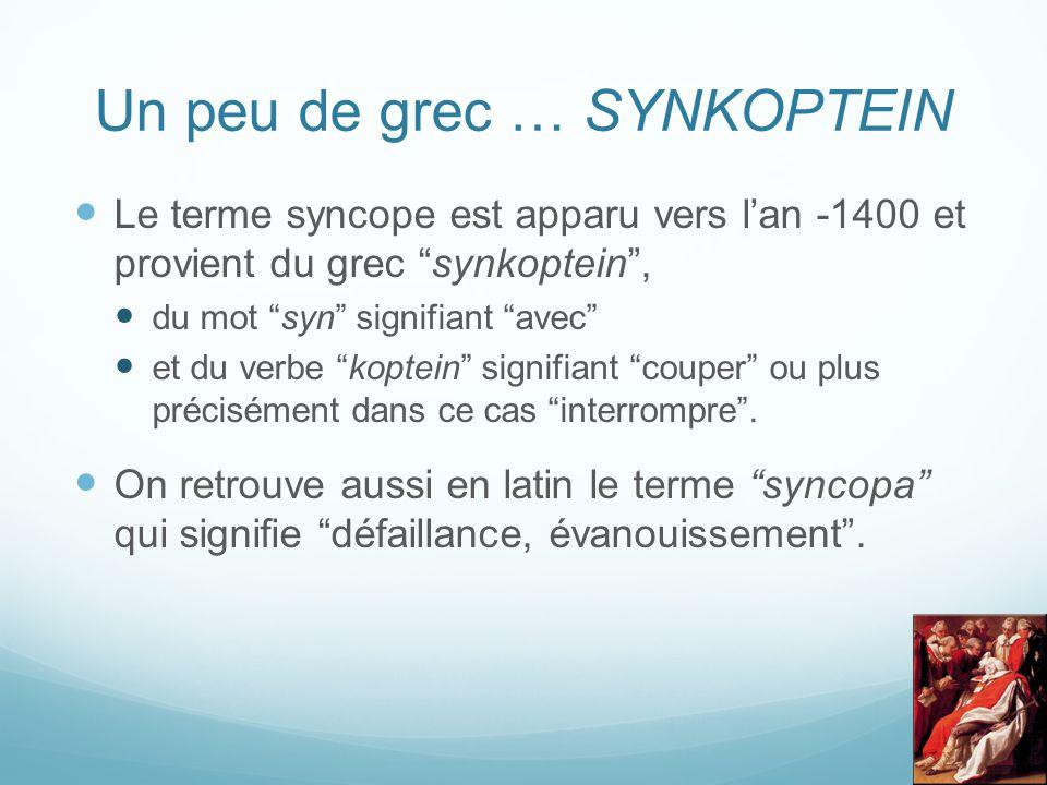 Un peu de grec … SYNKOPTEIN Le terme syncope est apparu vers l'an -1400 et provient du grec synkoptein , du mot syn signifiant avec et du verbe koptein signifiant couper ou plus précisément dans ce cas interrompre .