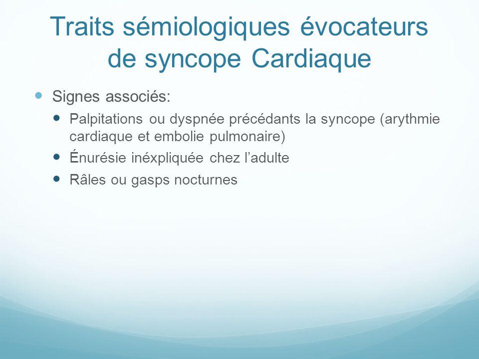 Traits sémiologiques évocateurs de syncope Cardiaque Signes associés: Palpitations ou dyspnée précédants la syncope (arythmie cardiaque et embolie pulmonaire) Énurésie inéxpliquée chez l'adulte Râles ou gasps nocturnes
