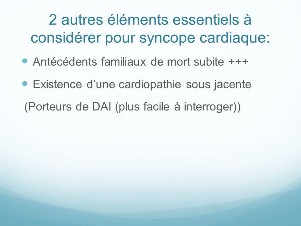 2 autres éléments essentiels à considérer pour syncope cardiaque: Antécédents familiaux de mort subite +++ Existence d'une cardiopathie sous jacente (Porteurs de DAI (plus facile à interroger))