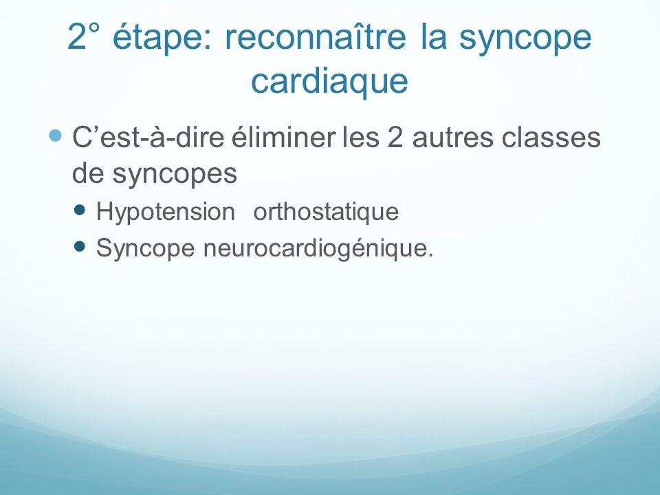 2° étape: reconnaître la syncope cardiaque C'est-à-dire éliminer les 2 autres classes de syncopes Hypotension orthostatique Syncope neurocardiogénique.