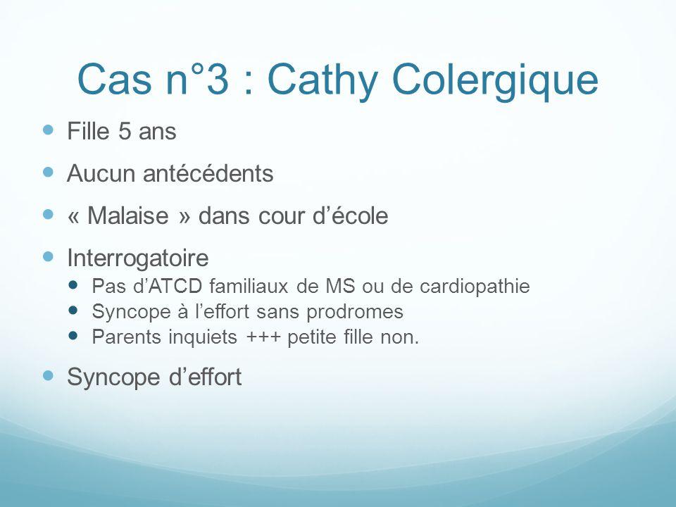 Cas n°3 : Cathy Colergique Fille 5 ans Aucun antécédents « Malaise » dans cour d'école Interrogatoire Pas d'ATCD familiaux de MS ou de cardiopathie Syncope à l'effort sans prodromes Parents inquiets +++ petite fille non.