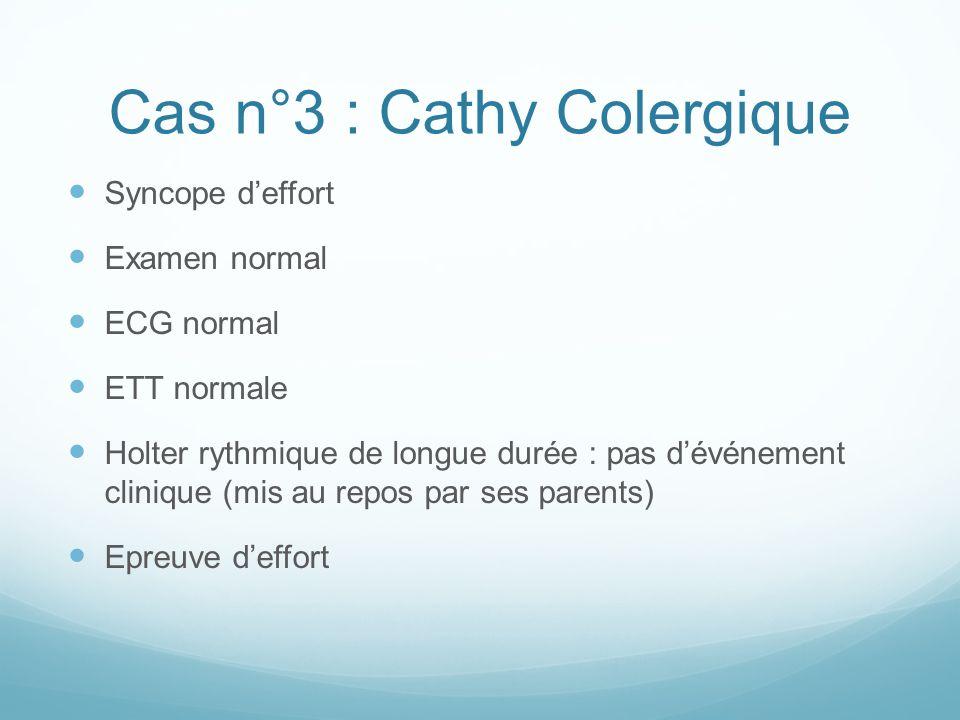 Cas n°3 : Cathy Colergique Syncope d'effort Examen normal ECG normal ETT normale Holter rythmique de longue durée : pas d'événement clinique (mis au repos par ses parents) Epreuve d'effort
