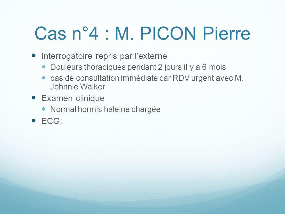 Cas n°4 : M. PICON Pierre Interrogatoire repris par l'externe Douleurs thoraciques pendant 2 jours il y a 6 mois pas de consultation immédiate car RDV
