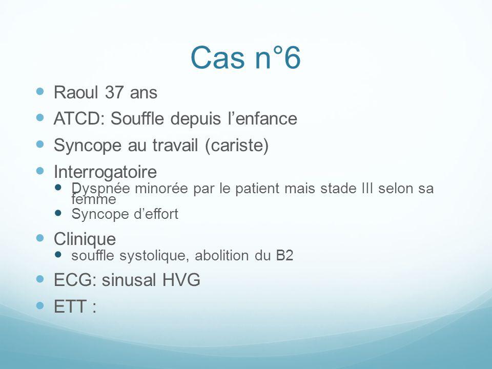 Cas n°6 Raoul 37 ans ATCD: Souffle depuis l'enfance Syncope au travail (cariste) Interrogatoire Dyspnée minorée par le patient mais stade III selon sa