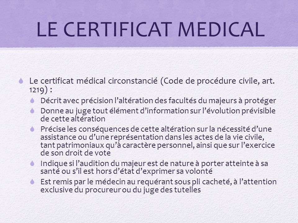 LE CERTIFICAT MEDICAL  Le certificat médical circonstancié (Code de procédure civile, art. 1219) :  Décrit avec précision l'altération des facultés