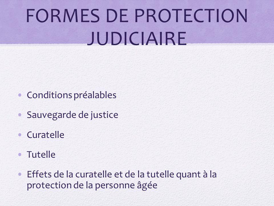 FORMES DE PROTECTION JUDICIAIRE Conditions préalables Sauvegarde de justice Curatelle Tutelle Effets de la curatelle et de la tutelle quant à la prote