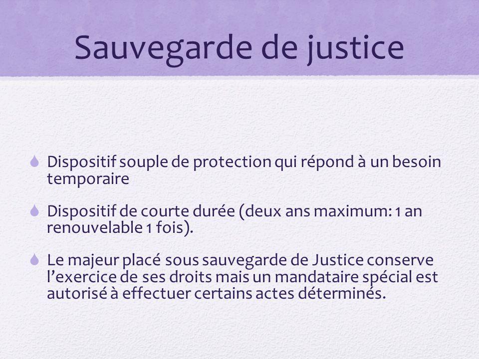 Sauvegarde de justice  Dispositif souple de protection qui répond à un besoin temporaire  Dispositif de courte durée (deux ans maximum: 1 an renouve