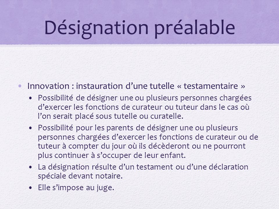 Désignation préalable Innovation : instauration d'une tutelle « testamentaire » Possibilité de désigner une ou plusieurs personnes chargées d'exercer