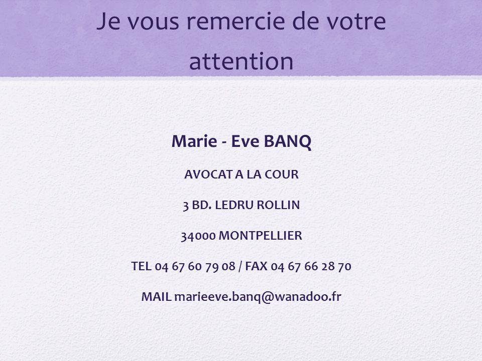 Je vous remercie de votre attention Marie - Eve BANQ AVOCAT A LA COUR 3 BD. LEDRU ROLLIN 34000 MONTPELLIER TEL 04 67 60 79 08 / FAX 04 67 66 28 70 MAI
