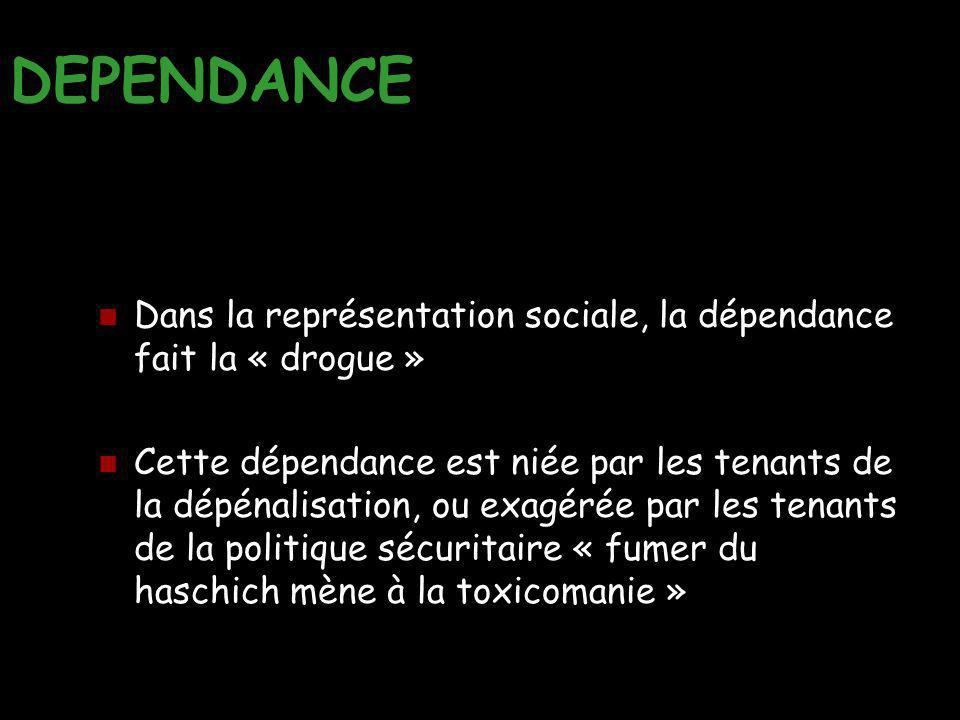 DEPENDANCE Dans la représentation sociale, la dépendance fait la « drogue » Cette dépendance est niée par les tenants de la dépénalisation, ou exagéré