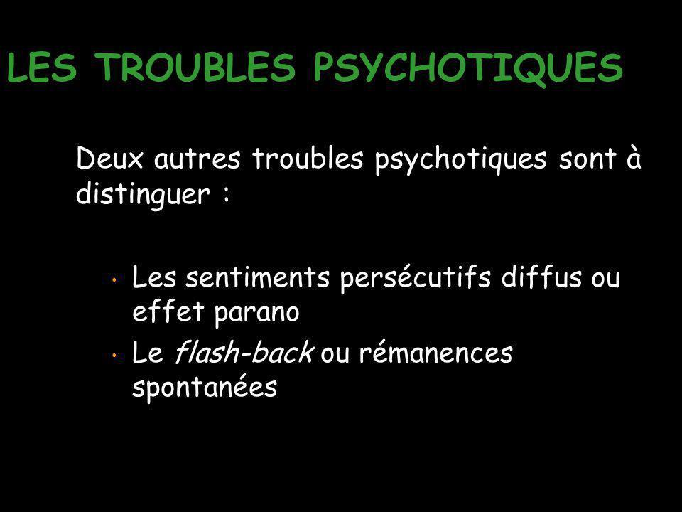 LES TROUBLES PSYCHOTIQUES Deux autres troubles psychotiques sont à distinguer : Les sentiments persécutifs diffus ou effet parano Le flash-back ou rém