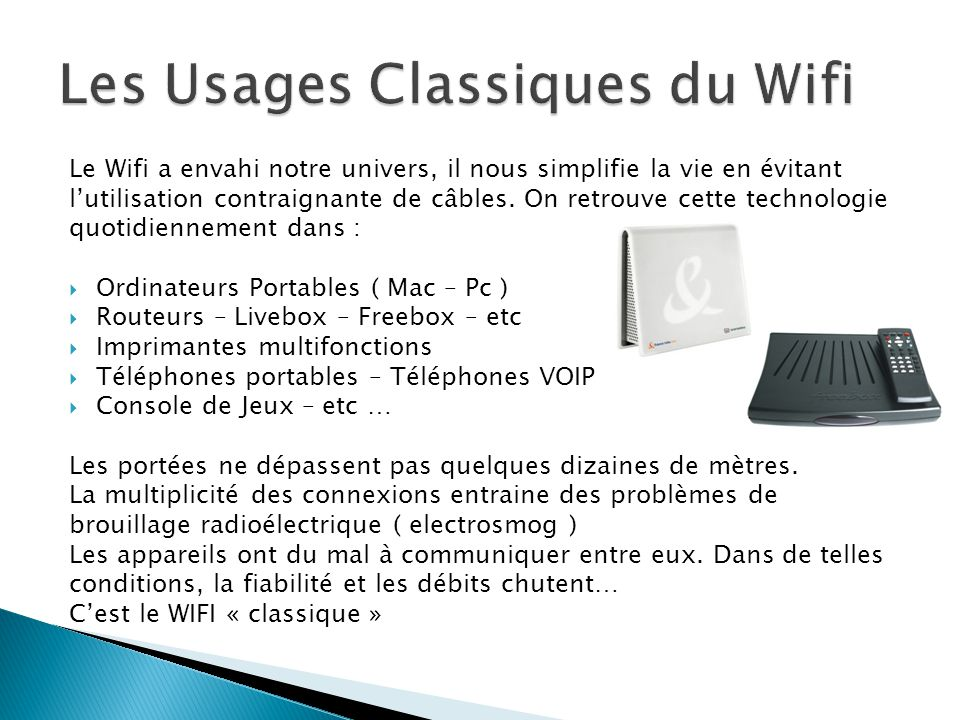 Le Wifi a envahi notre univers, il nous simplifie la vie en évitant l'utilisation contraignante de câbles. On retrouve cette technologie quotidienneme