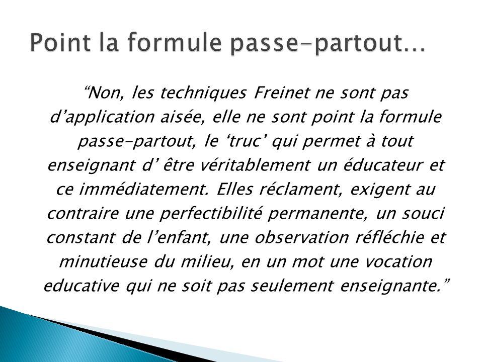 Non, les techniques Freinet ne sont pas d'application aisée, elle ne sont point la formule passe-partout, le 'truc' qui permet à tout enseignant d' être véritablement un éducateur et ce immédiatement.