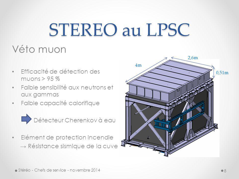 STEREO au LPSC Véto muon Conception, construction et test d'un prototype de véto muon Cuve en PMMA(3m*2m*25cm) remplie d'eau déminéralisée dopée avec 4-MU (shifter de longueur d'onde  + de lumière) habillée de Tyvek (réflexion/diffusion) équipée de 20 PMTS sur le dessus Placée dans une chambre noire : 5 m x 6 m à ossature bois installée dans le hall Ariane Télescope muon: 2 X 8 scintillateurs plastique vus par 2 PMTs Caractérisation de l'efficacité du véto muon Stéréo - Chefs de service - novembre 2014 9