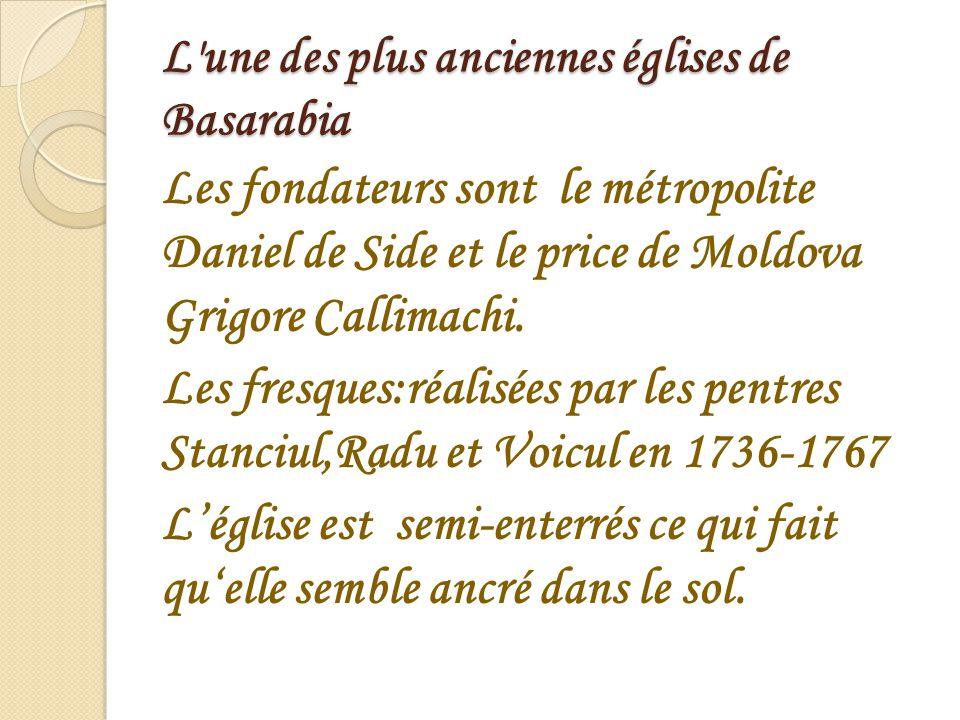 L'une des plus anciennes églises de Basarabia Les fondateurs sont le métropolite Daniel de Side et le price de Moldova Grigore Callimachi. Les fresque