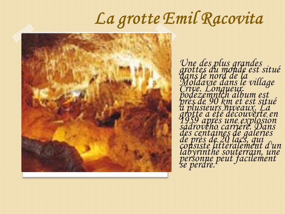 La grotte Emil Racovita Une des plus grandes grottes du monde est situé dans le nord de la Moldavie dans le village Crive. Longueur podezemních album