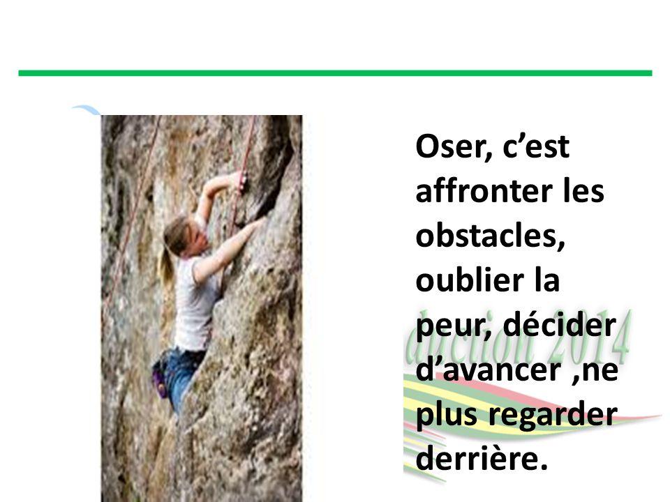 Oser, c'est affronter les obstacles, oublier la peur, décider d'avancer,ne plus regarder derrière.